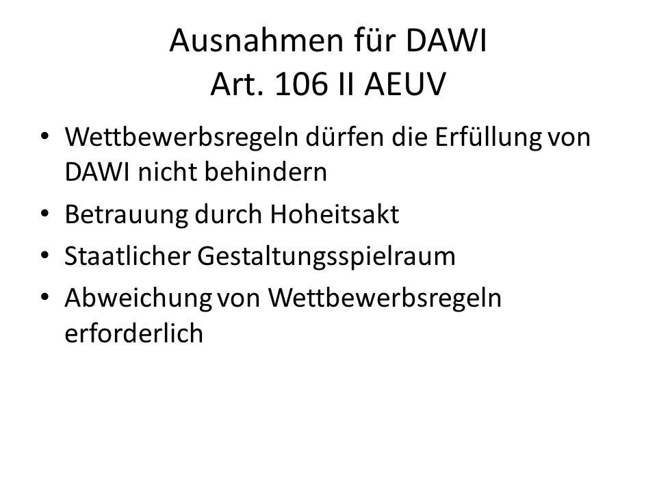 Ausnahmen für DAWI Art. 106 II AEUV Wettbewerbsregeln dürfen die Erfüllung von DAWI nicht behindern Betrauung durch Hoheitsakt Staatlicher Gestaltungs