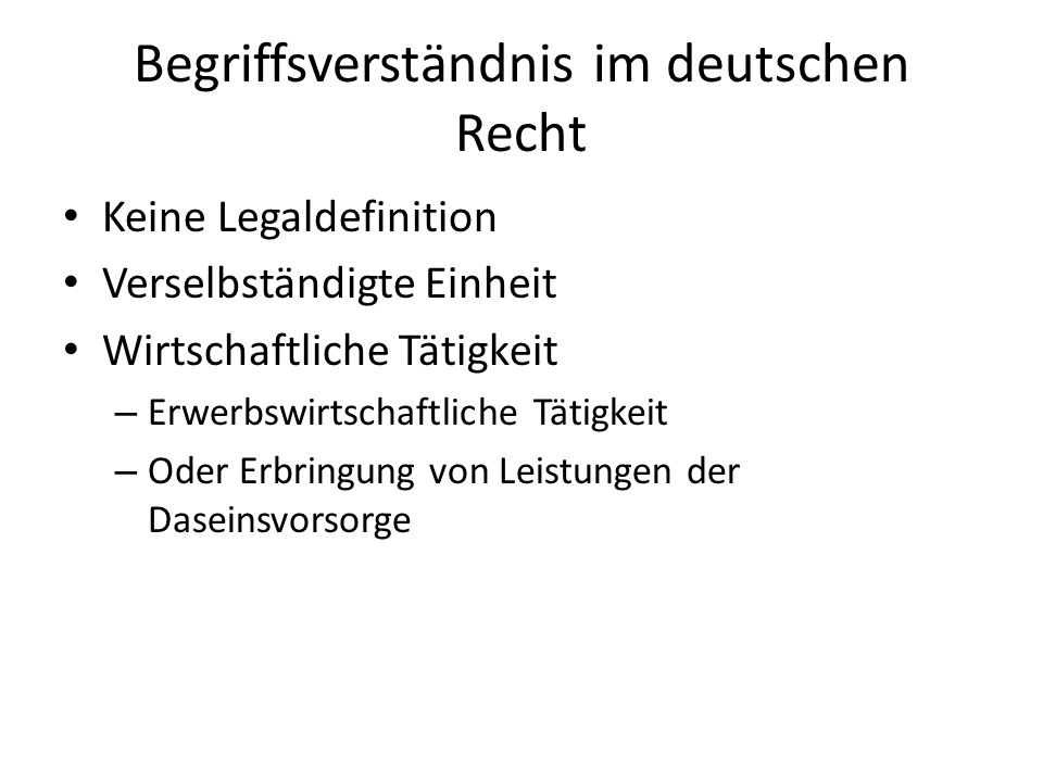 Begriffsverständnis im deutschen Recht Keine Legaldefinition Verselbständigte Einheit Wirtschaftliche Tätigkeit – Erwerbswirtschaftliche Tätigkeit – O
