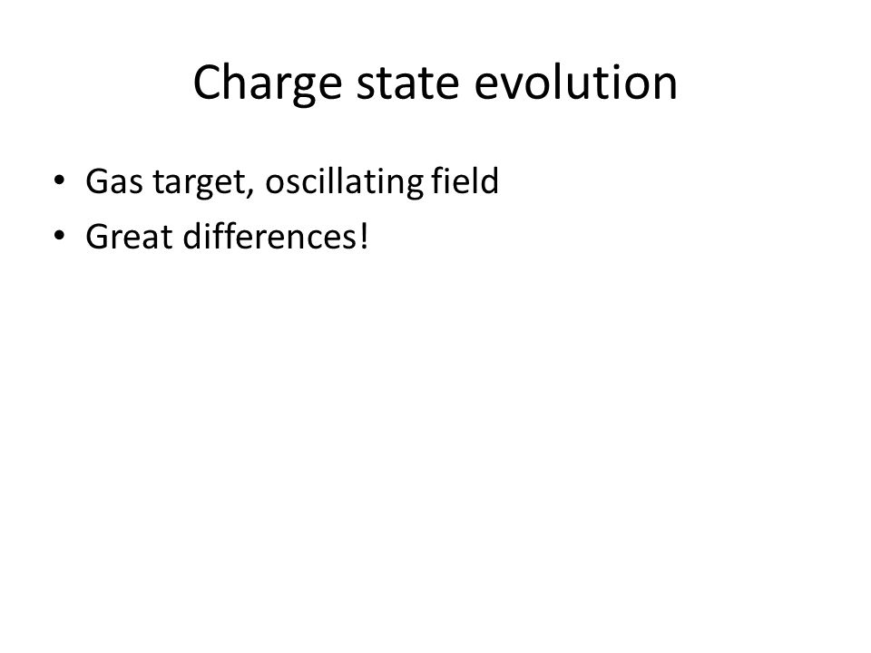 Charge state evolution Gas target, oscillating field Great differences!
