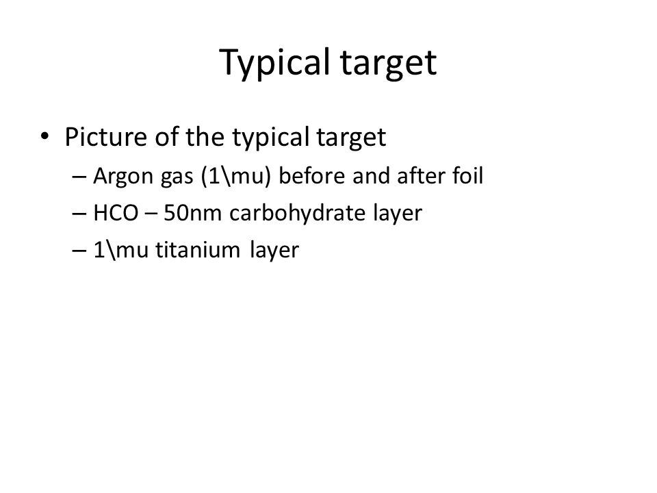 Typical target Picture of the typical target – Argon gas (1\mu) before and after foil – HCO – 50nm carbohydrate layer – 1\mu titanium layer