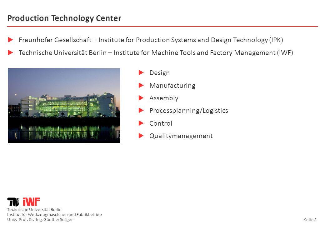 Technische Universität Berlin Institut für Werkzeugmaschinen und Fabrikbetrieb Univ.-Prof. Dr.-Ing. Günther Seliger Seite 8 Production Technology Cent
