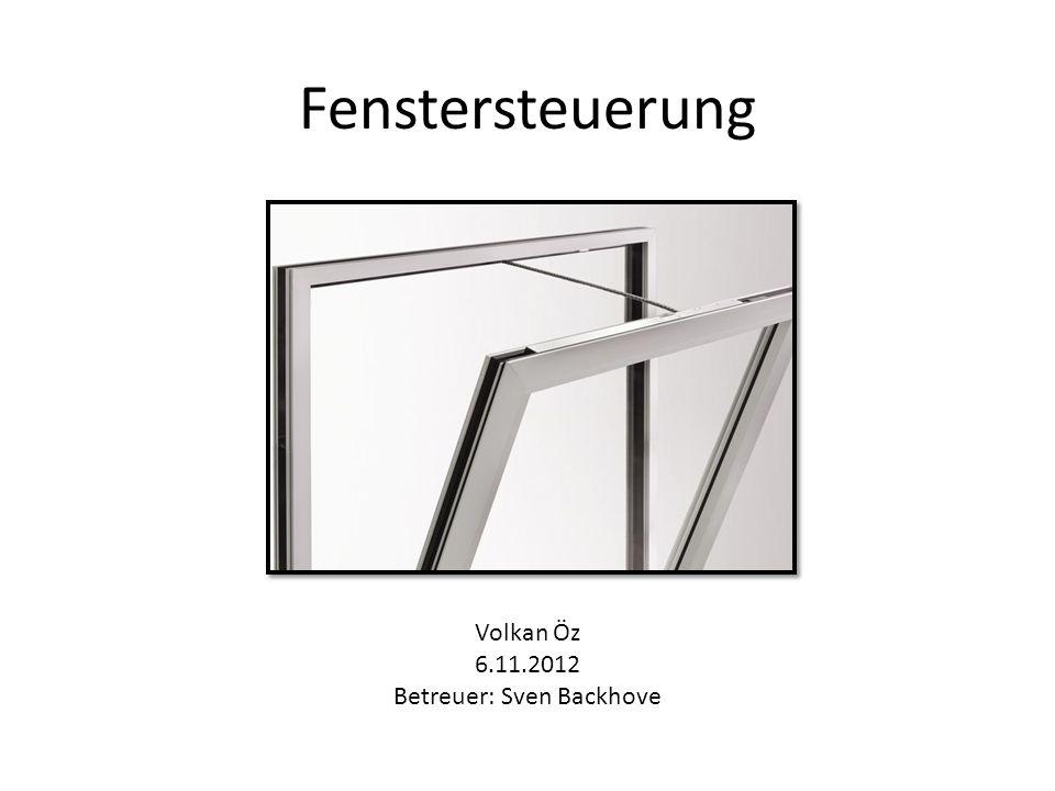 Fenstersteuerung Volkan Öz 6.11.2012 Betreuer: Sven Backhove