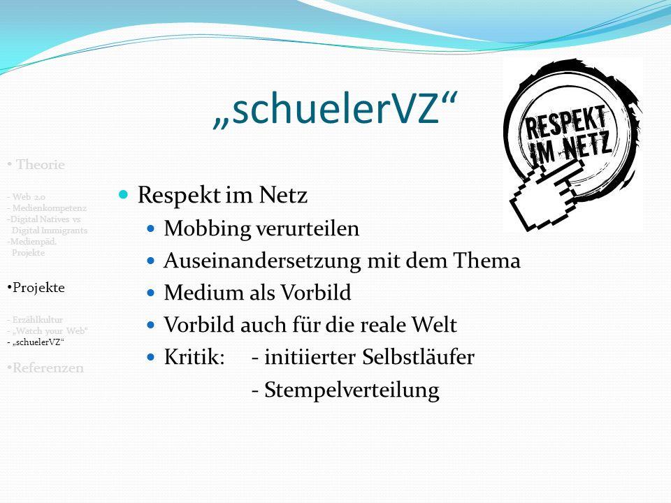 schuelerVZ Respekt im Netz Mobbing verurteilen Auseinandersetzung mit dem Thema Medium als Vorbild Vorbild auch für die reale Welt Kritik: - initiierter Selbstläufer - Stempelverteilung Theorie - Web 2.0 - Medienkompetenz -Digital Natives vs Digital Immigrants -Medienpäd.
