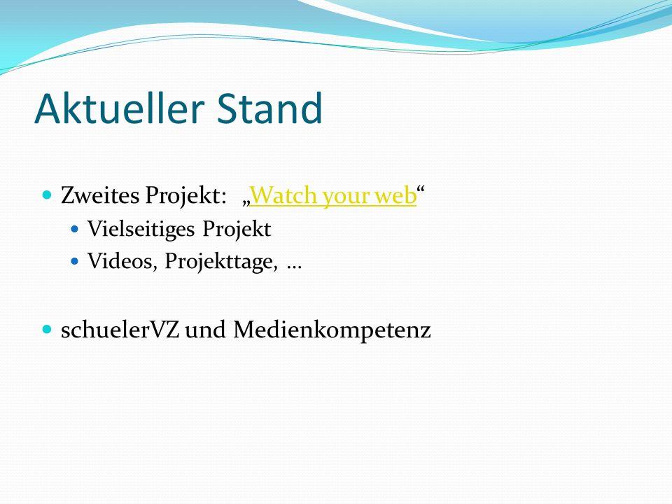 Aktueller Stand Zweites Projekt: Watch your webWatch your web Vielseitiges Projekt Videos, Projekttage, … schuelerVZ und Medienkompetenz