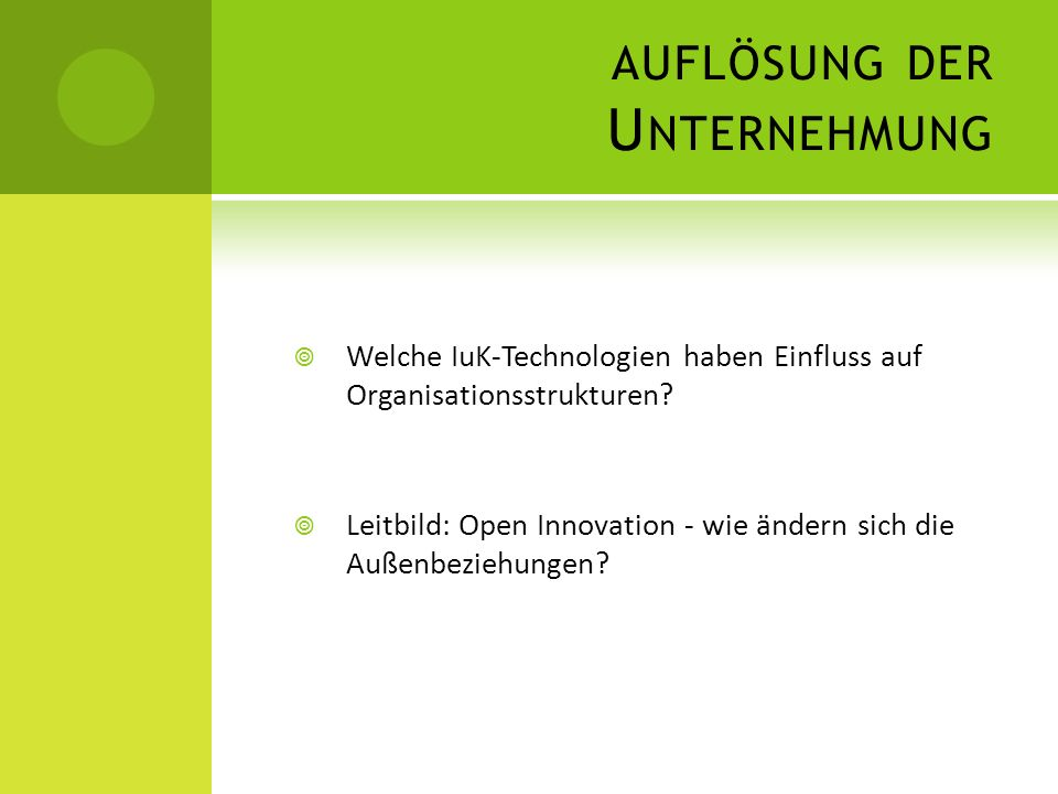 AUFLÖSUNG DER U NTERNEHMUNG Welche IuK-Technologien haben Einfluss auf Organisationsstrukturen? Leitbild: Open Innovation - wie ändern sich die Außenb