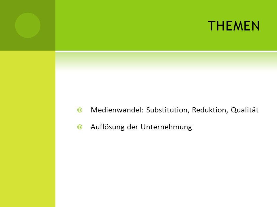 THEMEN Medienwandel: Substitution, Reduktion, Qualität Auflösung der Unternehmung