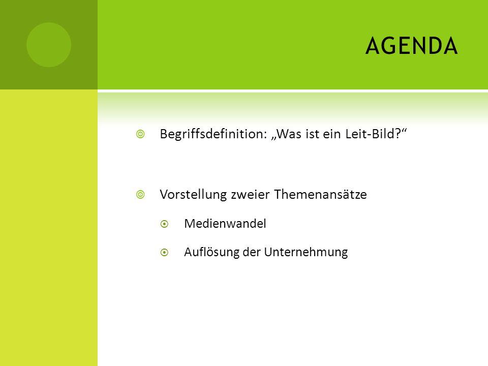AGENDA Begriffsdefinition: Was ist ein Leit-Bild? Vorstellung zweier Themenansätze Medienwandel Auflösung der Unternehmung