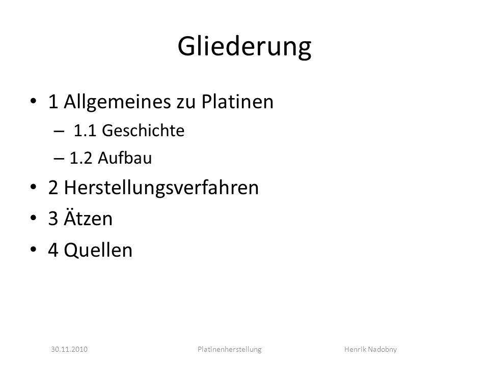 Gliederung 1 Allgemeines zu Platinen – 1.1 Geschichte – 1.2 Aufbau 2 Herstellungsverfahren 3 Ätzen 4 Quellen 30.11.2010Platinenherstellung Henrik Nadobny