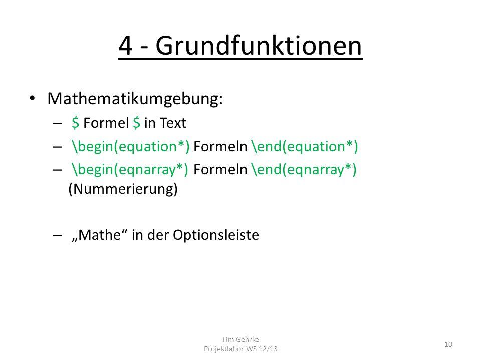 4 - Grundfunktionen Mathematikumgebung: – $ Formel $ in Text – \begin(equation*) Formeln \end(equation*) – \begin(eqnarray*) Formeln \end(eqnarray*) (Nummerierung) – Mathe in der Optionsleiste Tim Gehrke Projektlabor WS 12/13 10