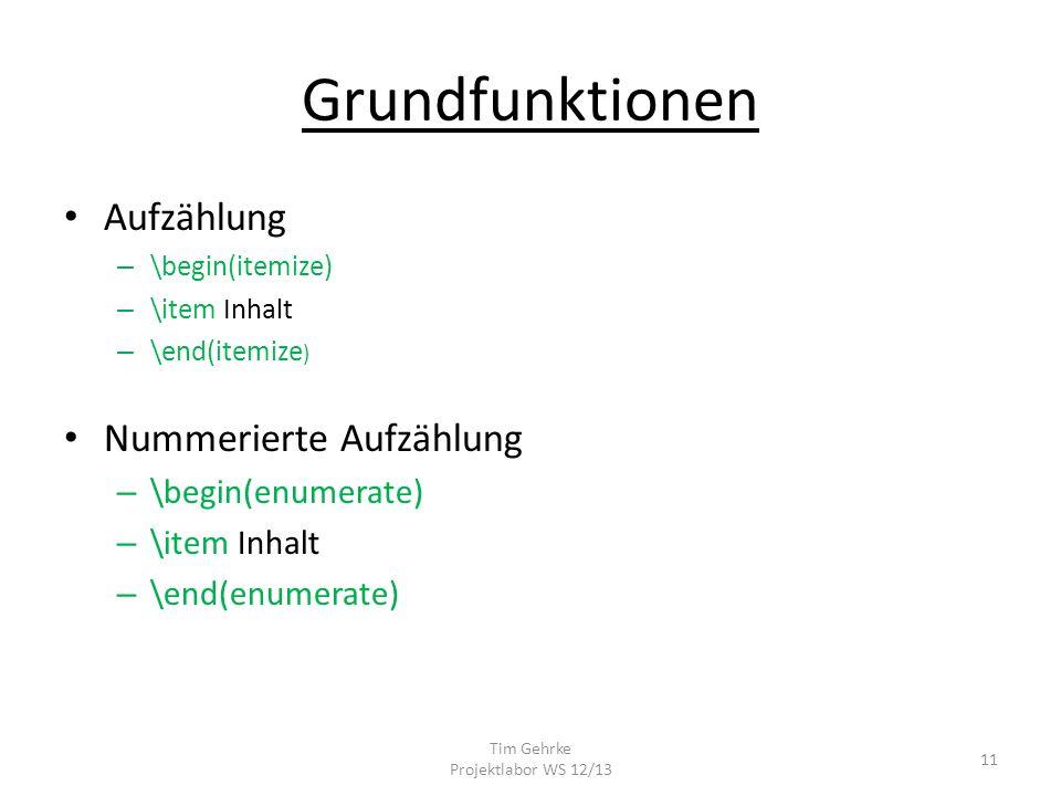 Grundfunktionen Aufzählung – \begin(itemize) – \item Inhalt – \end(itemize ) Nummerierte Aufzählung – \begin(enumerate) – \item Inhalt – \end(enumerate) Tim Gehrke Projektlabor WS 12/13 11