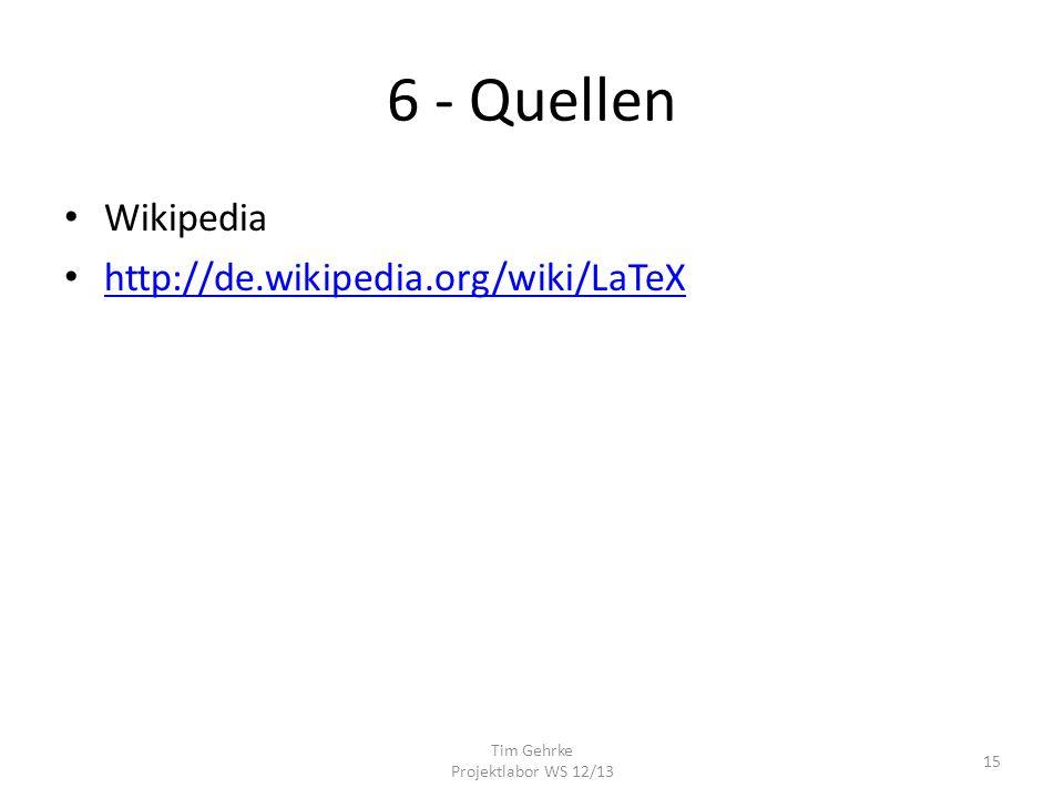 6 - Quellen Wikipedia http://de.wikipedia.org/wiki/LaTeX Tim Gehrke Projektlabor WS 12/13 15