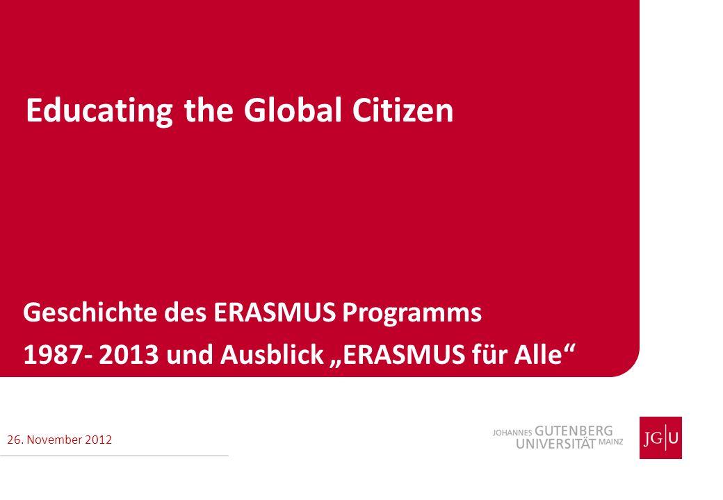 Geschichte des ERASMUS Programms 1987- 2013 und Ausblick ERASMUS für Alle Educating the Global Citizen 26. November 2012