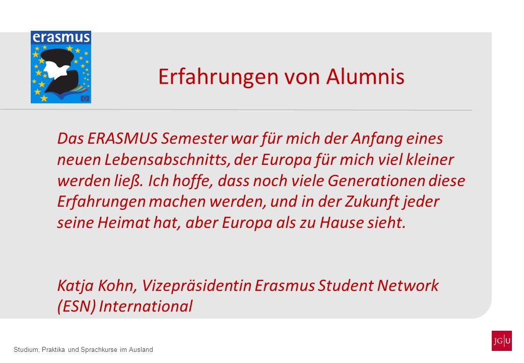 Studium, Praktika und Sprachkurse im Ausland Erfahrungen von Alumnis Das ERASMUS Semester war für mich der Anfang eines neuen Lebensabschnitts, der Eu
