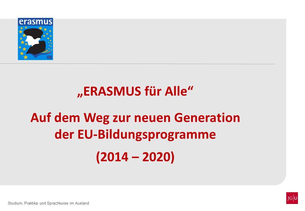 Studium, Praktika und Sprachkurse im Ausland ERASMUS für Alle Auf dem Weg zur neuen Generation der EU-Bildungsprogramme (2014 – 2020)