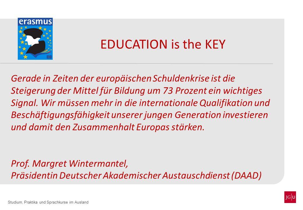 Studium, Praktika und Sprachkurse im Ausland EDUCATION is the KEY Gerade in Zeiten der europäischen Schuldenkrise ist die Steigerung der Mittel für Bi