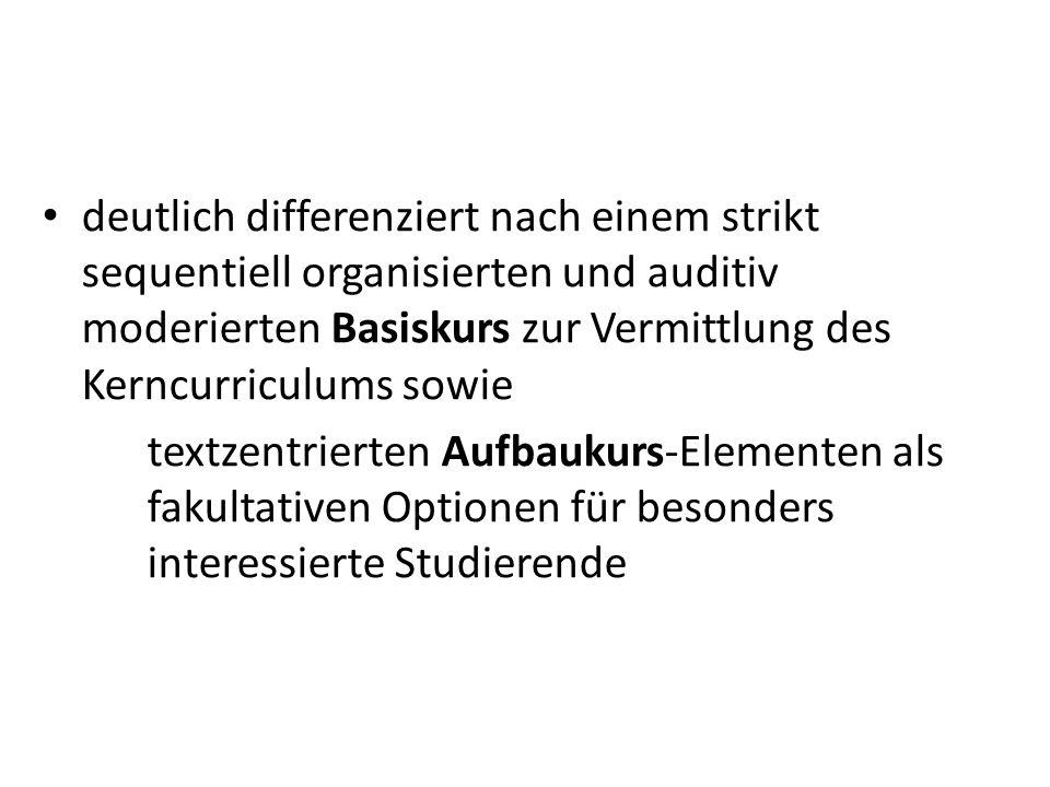 deutlich differenziert nach einem strikt sequentiell organisierten und auditiv moderierten Basiskurs zur Vermittlung des Kerncurriculums sowie textzentrierten Aufbaukurs-Elementen als fakultativen Optionen für besonders interessierte Studierende