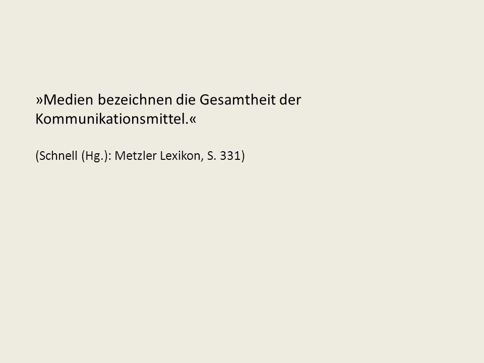 »Medien bezeichnen die Gesamtheit der Kommunikationsmittel.« (Schnell (Hg.): Metzler Lexikon, S. 331)
