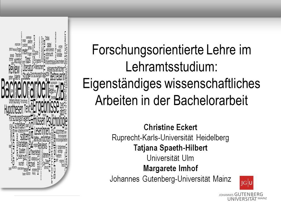 Forschungsorientierte Lehre im Lehramtsstudium: Eigenständiges wissenschaftliches Arbeiten in der Bachelorarbeit Christine Eckert Ruprecht-Karls-Unive