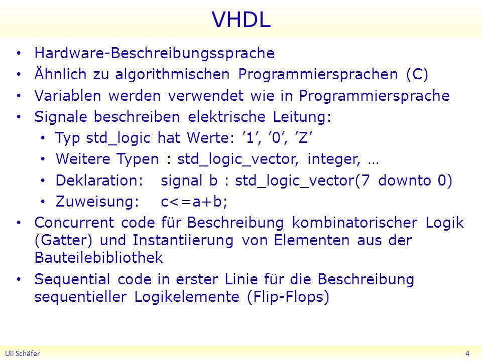 VHDL Hardware-Beschreibungssprache Ähnlich zu algorithmischen Programmiersprachen (C) Variablen werden verwendet wie in Programmiersprache Signale beschreiben elektrische Leitung: Typ std_logic hat Werte: 1, 0, Z Weitere Typen : std_logic_vector, integer, … Deklaration:signal b : std_logic_vector(7 downto 0) Zuweisung: c<=a+b; Concurrent code für Beschreibung kombinatorischer Logik (Gatter) und Instantiierung von Elementen aus der Bauteilebibliothek Sequential code in erster Linie für die Beschreibung sequentieller Logikelemente (Flip-Flops) Uli Schäfer 4