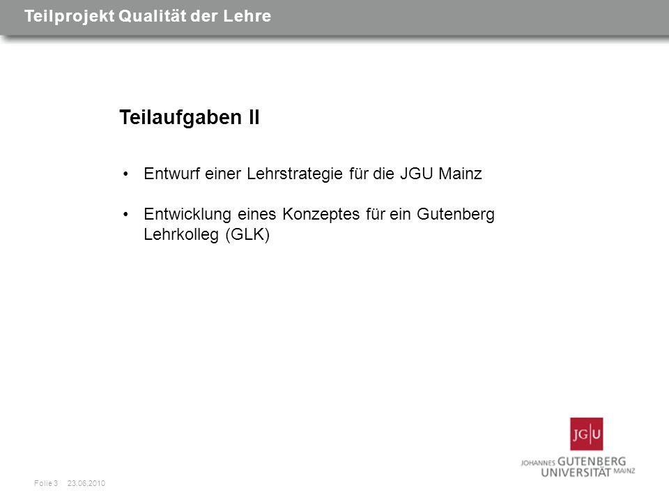 Teilaufgaben II Entwurf einer Lehrstrategie für die JGU Mainz Entwicklung eines Konzeptes für ein Gutenberg Lehrkolleg (GLK) Folie 3 23.06.2010 Teilprojekt Qualität der Lehre