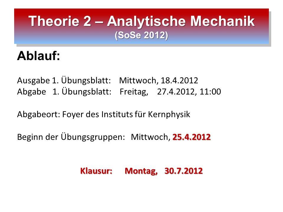 Theorie 2 – Analytische Mechanik (SoSe 2012) Ablauf: Ausgabe 1. Übungsblatt: Mittwoch, 18.4.2012 Abgabe 1. Übungsblatt: Freitag, 27.4.2012, 11:00 Abga