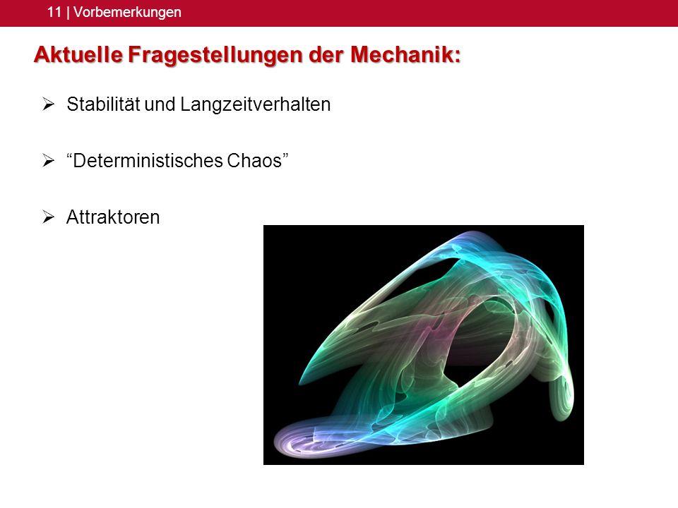 11 | Vorbemerkungen Aktuelle Fragestellungen der Mechanik: Stabilität und Langzeitverhalten Deterministisches Chaos Attraktoren