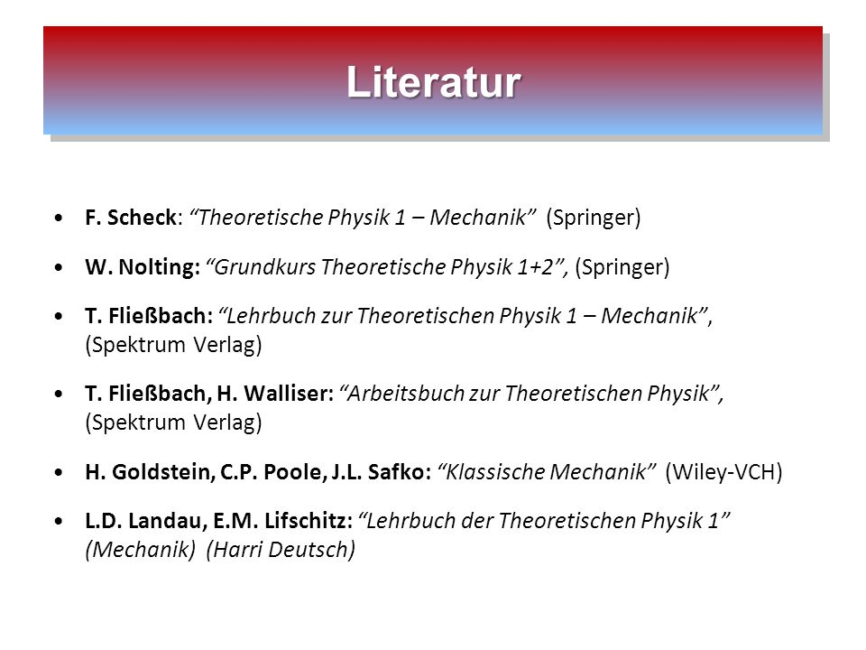 LiteraturLiteratur F. Scheck: Theoretische Physik 1 – Mechanik (Springer) W. Nolting: Grundkurs Theoretische Physik 1+2, (Springer) T. Fließbach: Lehr