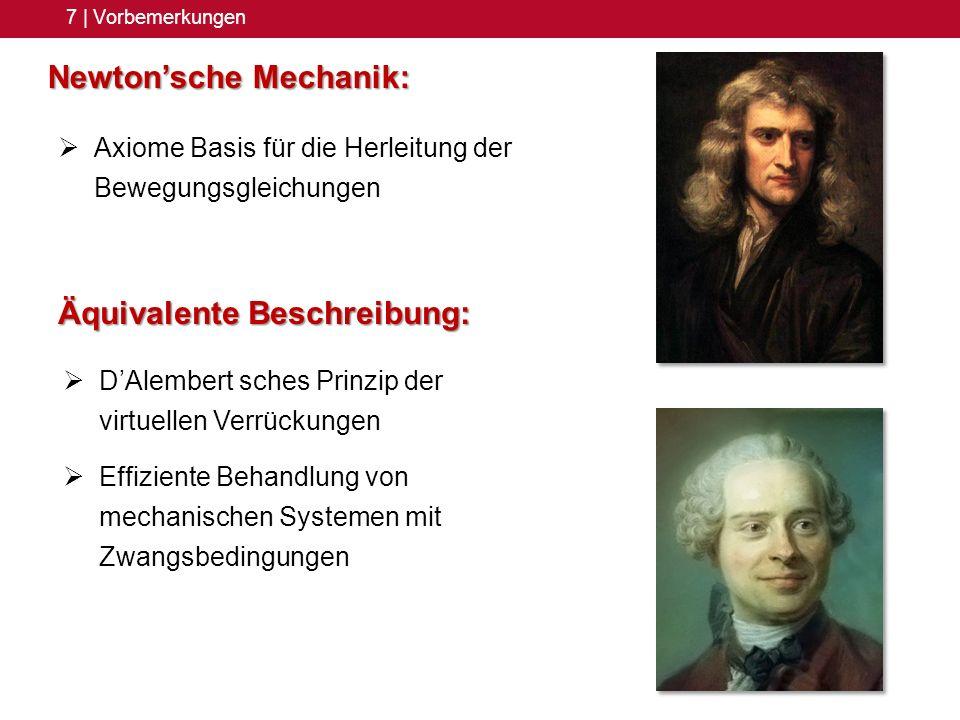 7 | Vorbemerkungen Newtonsche Mechanik: Axiome Basis für die Herleitung der Bewegungsgleichungen Äquivalente Beschreibung: DAlembert sches Prinzip der virtuellen Verrückungen Effiziente Behandlung von mechanischen Systemen mit Zwangsbedingungen
