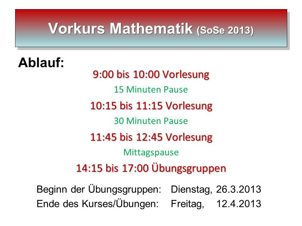 Vorkurs Mathematik (SoSe 2013) Ablauf: 9:00 bis 10:00 Vorlesung 15 Minuten Pause 10:15 bis 11:15 Vorlesung 30 Minuten Pause 11:45 bis 12:45 Vorlesung