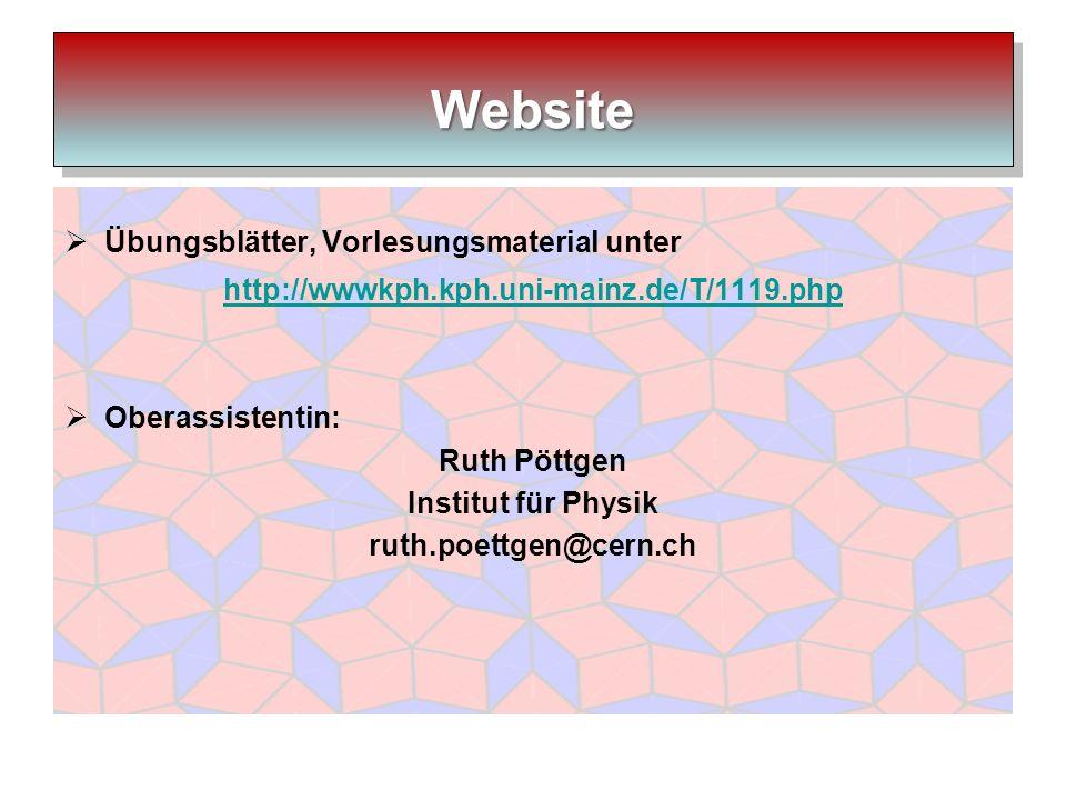 Übungsblätter, Vorlesungsmaterial unter http://wwwkph.kph.uni-mainz.de/T/1119.php Oberassistentin: Ruth Pöttgen Institut für Physik ruth.poettgen@cern