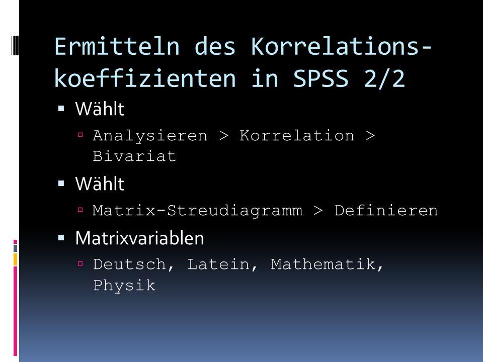 Ermitteln des Korrelations- koeffizienten in SPSS 2/2 Wählt Analysieren > Korrelation > Bivariat Wählt Matrix-Streudiagramm > Definieren Matrixvariabl