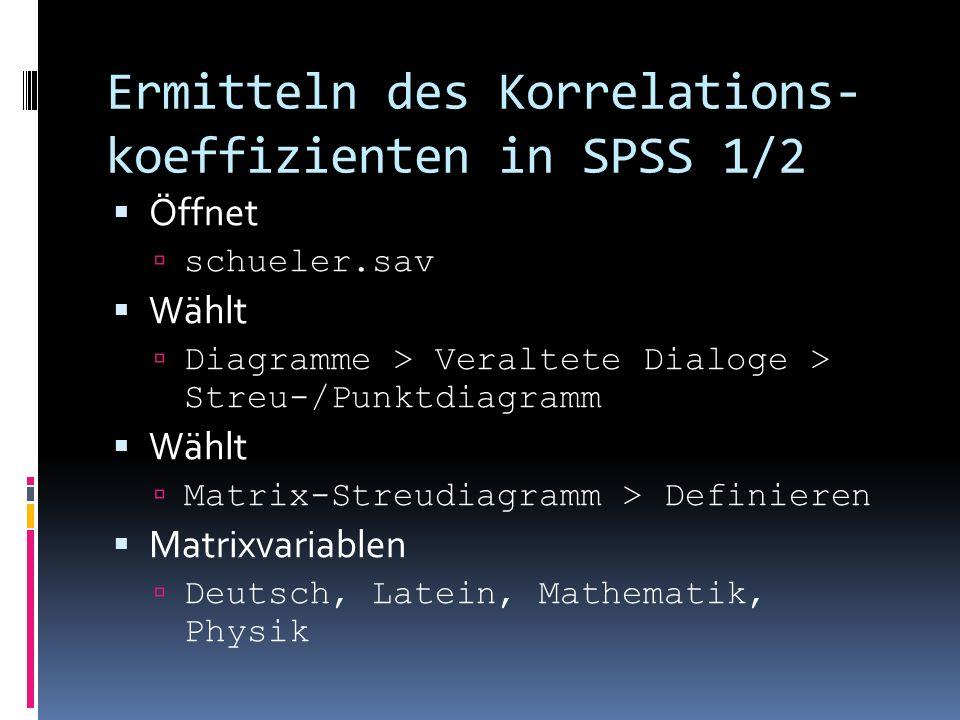 Ermitteln des Korrelations- koeffizienten in SPSS 1/2 Öffnet schueler.sav Wählt Diagramme > Veraltete Dialoge > Streu-/Punktdiagramm Wählt Matrix-Stre