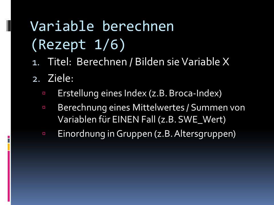 Variable berechnen (Rezept 1/6) 1. Titel: Berechnen / Bilden sie Variable X 2. Ziele: Erstellung eines Index (z.B. Broca-Index) Berechnung eines Mitte