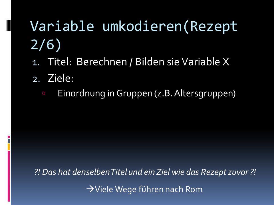 Variable umkodieren(Rezept 2/6) 1. Titel: Berechnen / Bilden sie Variable X 2. Ziele: Einordnung in Gruppen (z.B. Altersgruppen) ?! Das hat denselben