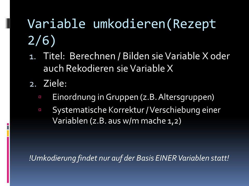 Variable umkodieren(Rezept 2/6) 1. Titel: Berechnen / Bilden sie Variable X oder auch Rekodieren sie Variable X 2. Ziele: Einordnung in Gruppen (z.B.