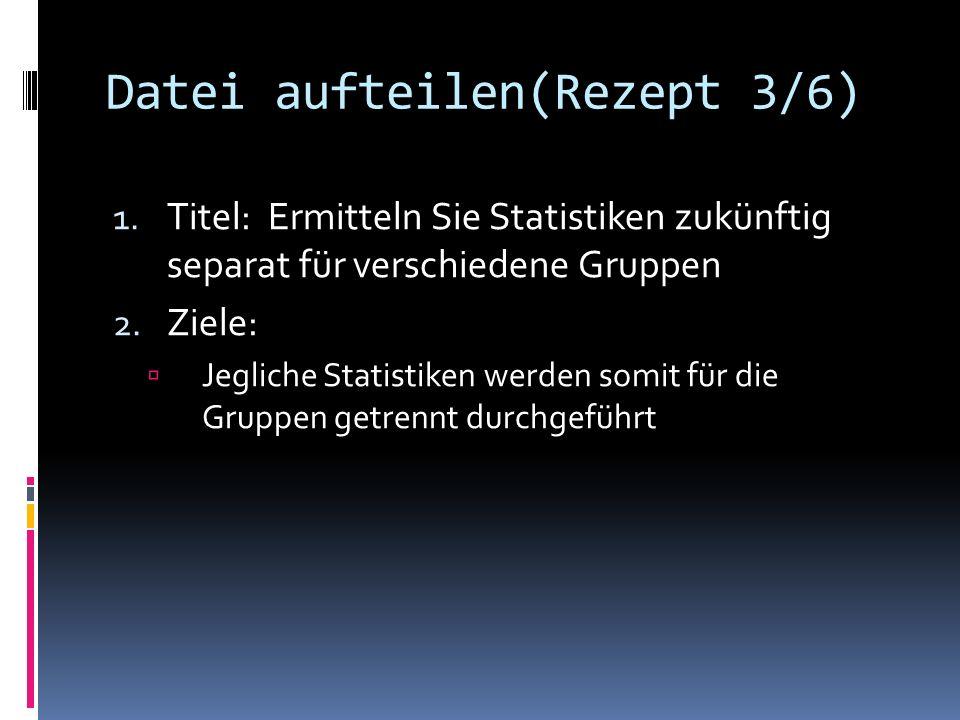 Datei aufteilen(Rezept 3/6) 1. Titel: Ermitteln Sie Statistiken zukünftig separat für verschiedene Gruppen 2. Ziele: Jegliche Statistiken werden somit