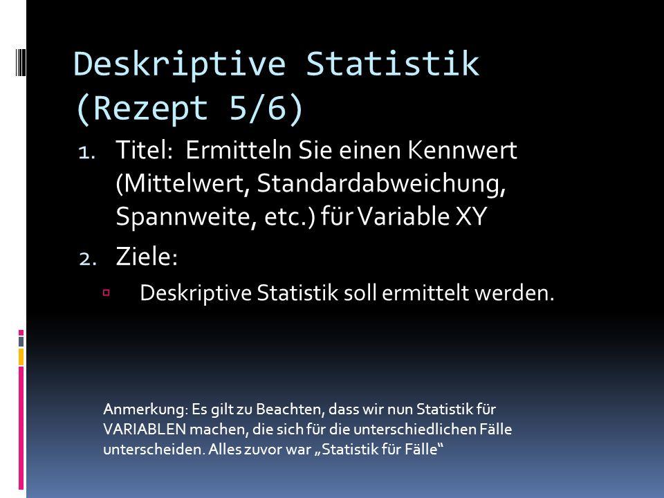 Deskriptive Statistik (Rezept 5/6) 1. Titel: Ermitteln Sie einen Kennwert (Mittelwert, Standardabweichung, Spannweite, etc.) für Variable XY 2. Ziele: