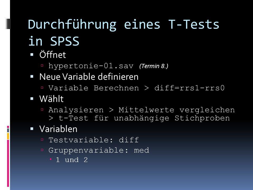 Durchführung eines T-Tests in SPSS Öffnet hypertonie-01.sav (Termin 8.) Neue Variable definieren Variable Berechnen > diff=rrs1-rrs0 Wählt Analysieren > Mittelwerte vergleichen > t-Test für unabhängige Stichproben Variablen Testvariable: diff Gruppenvariable: med 1 und 2
