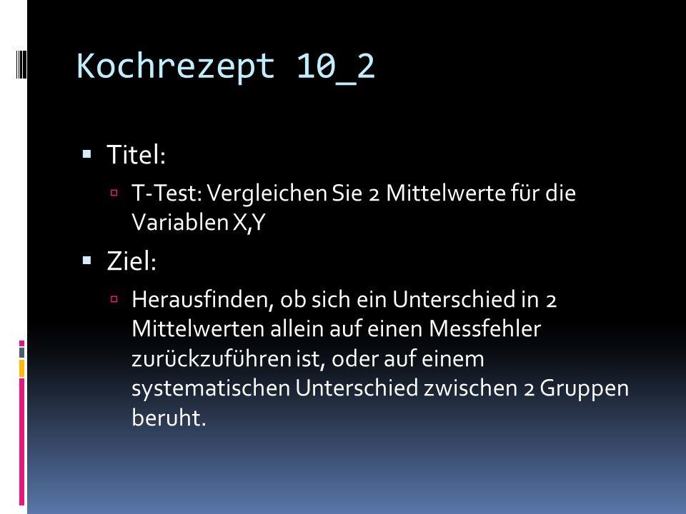 Kochrezept 10_2 Titel: T-Test: Vergleichen Sie 2 Mittelwerte für die Variablen X,Y Ziel: Herausfinden, ob sich ein Unterschied in 2 Mittelwerten allein auf einen Messfehler zurückzuführen ist, oder auf einem systematischen Unterschied zwischen 2 Gruppen beruht.