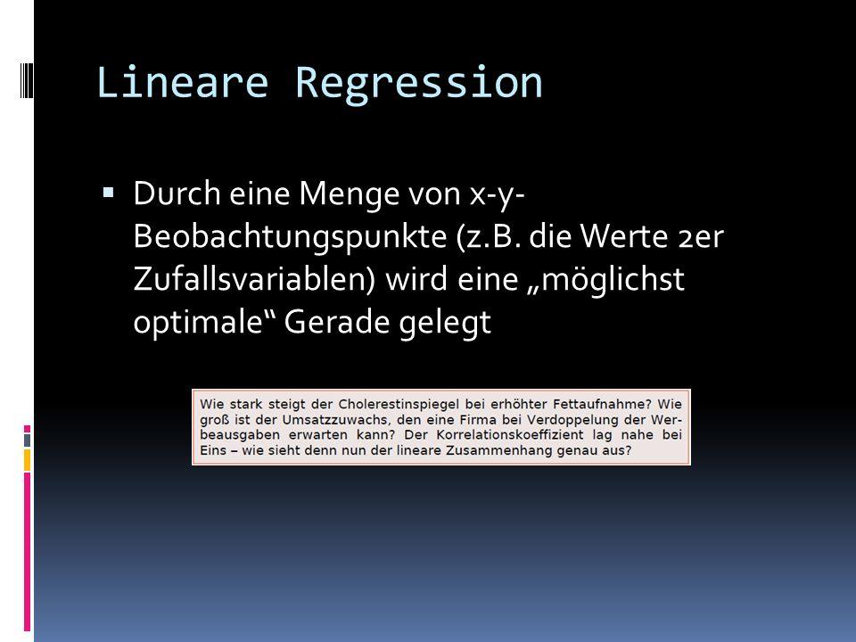 Lineare Regression Durch eine Menge von x-y- Beobachtungspunkte (z.B. die Werte 2er Zufallsvariablen) wird eine möglichst optimale Gerade gelegt