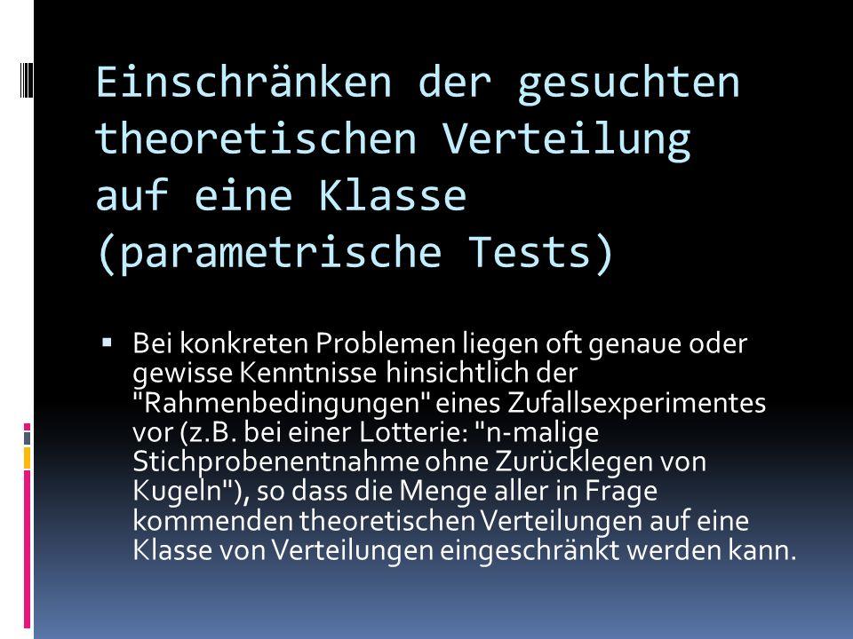 Einschränken der gesuchten theoretischen Verteilung auf eine Klasse (parametrische Tests) Bei konkreten Problemen liegen oft genaue oder gewisse Kenntnisse hinsichtlich der Rahmenbedingungen eines Zufallsexperimentes vor (z.B.