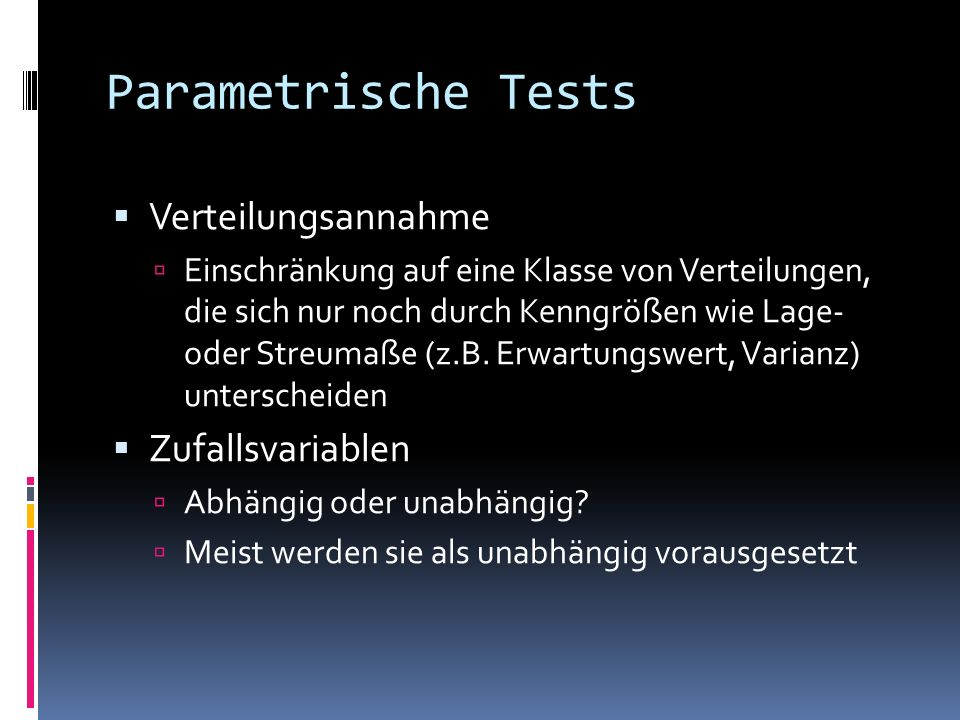 Parametrische Tests Verteilungsannahme Einschränkung auf eine Klasse von Verteilungen, die sich nur noch durch Kenngrößen wie Lage- oder Streumaße (z.B.