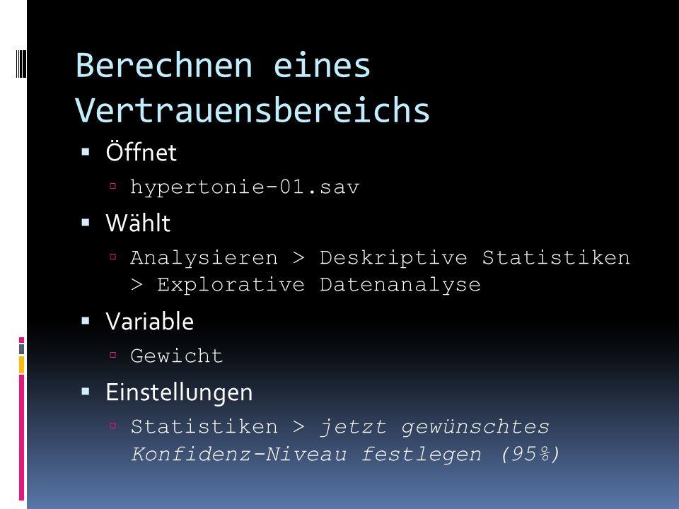 Berechnen eines Vertrauensbereichs Öffnet hypertonie-01.sav Wählt Analysieren > Deskriptive Statistiken > Explorative Datenanalyse Variable Gewicht Einstellungen Statistiken > jetzt gewünschtes Konfidenz-Niveau festlegen (95%)