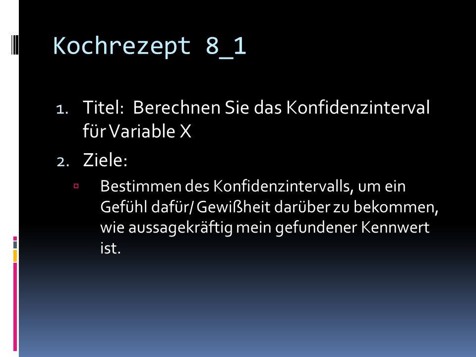 Kochrezept 8_1 1.Titel: Berechnen Sie das Konfidenzinterval für Variable X 2.