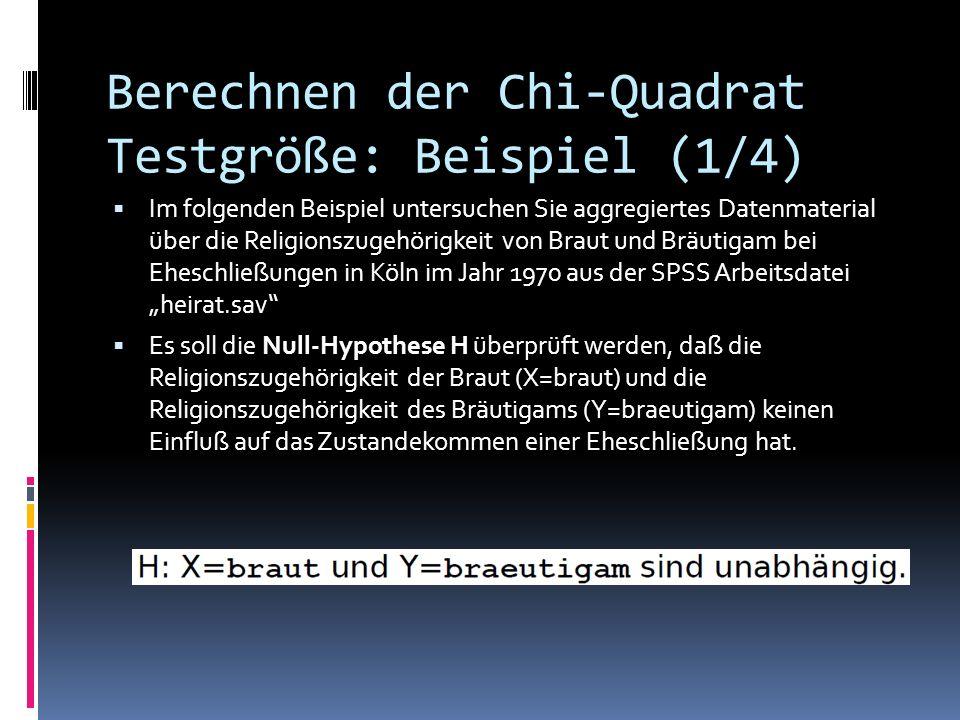 Berechnen der Chi-Quadrat Testgröße: Beispiel (1/4) Im folgenden Beispiel untersuchen Sie aggregiertes Datenmaterial über die Religionszugehörigkeit von Braut und Bräutigam bei Eheschließungen in Köln im Jahr 1970 aus der SPSS Arbeitsdatei heirat.sav Es soll die Null-Hypothese H überprüft werden, daß die Religionszugehörigkeit der Braut (X=braut) und die Religionszugehörigkeit des Bräutigams (Y=braeutigam) keinen Einfluß auf das Zustandekommen einer Eheschließung hat.