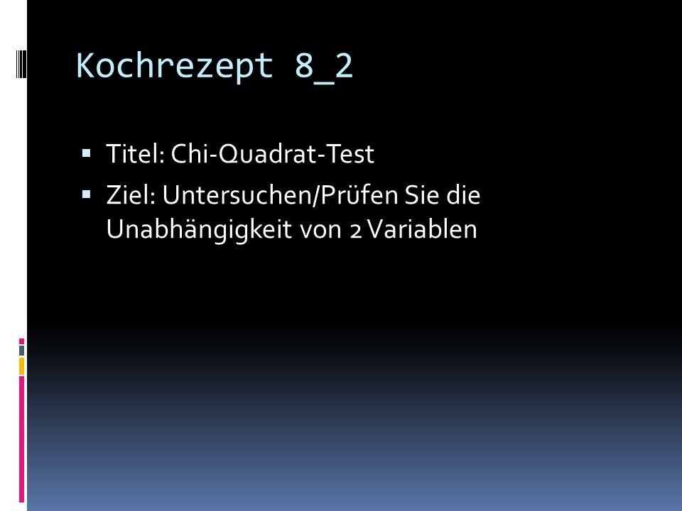 Kochrezept 8_2 Titel: Chi-Quadrat-Test Ziel: Untersuchen/Prüfen Sie die Unabhängigkeit von 2 Variablen