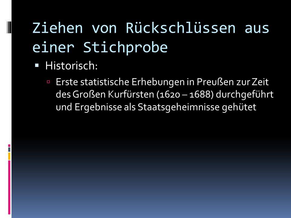 Ziehen von Rückschlüssen aus einer Stichprobe Historisch: Erste statistische Erhebungen in Preußen zur Zeit des Großen Kurfürsten (1620 – 1688) durchgeführt und Ergebnisse als Staatsgeheimnisse gehütet