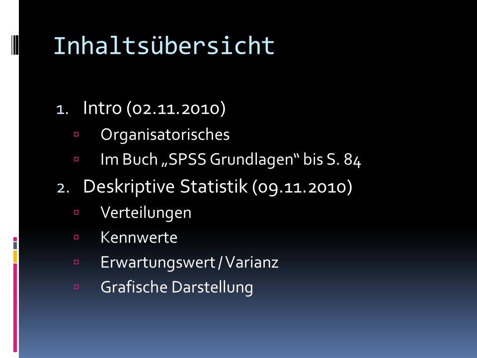 Inhaltsübersicht 1. Intro (02.11.2010) Organisatorisches Im Buch SPSS Grundlagen bis S. 84 2. Deskriptive Statistik (09.11.2010) Verteilungen Kennwert