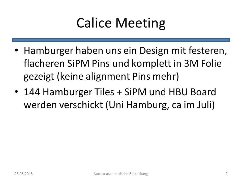 Calice Meeting Hamburger haben uns ein Design mit festeren, flacheren SiPM Pins und komplett in 3M Folie gezeigt (keine alignment Pins mehr) 144 Hamburger Tiles + SiPM und HBU Board werden verschickt (Uni Hamburg, ca im Juli) Status: automatische Bestückung25.03.20132