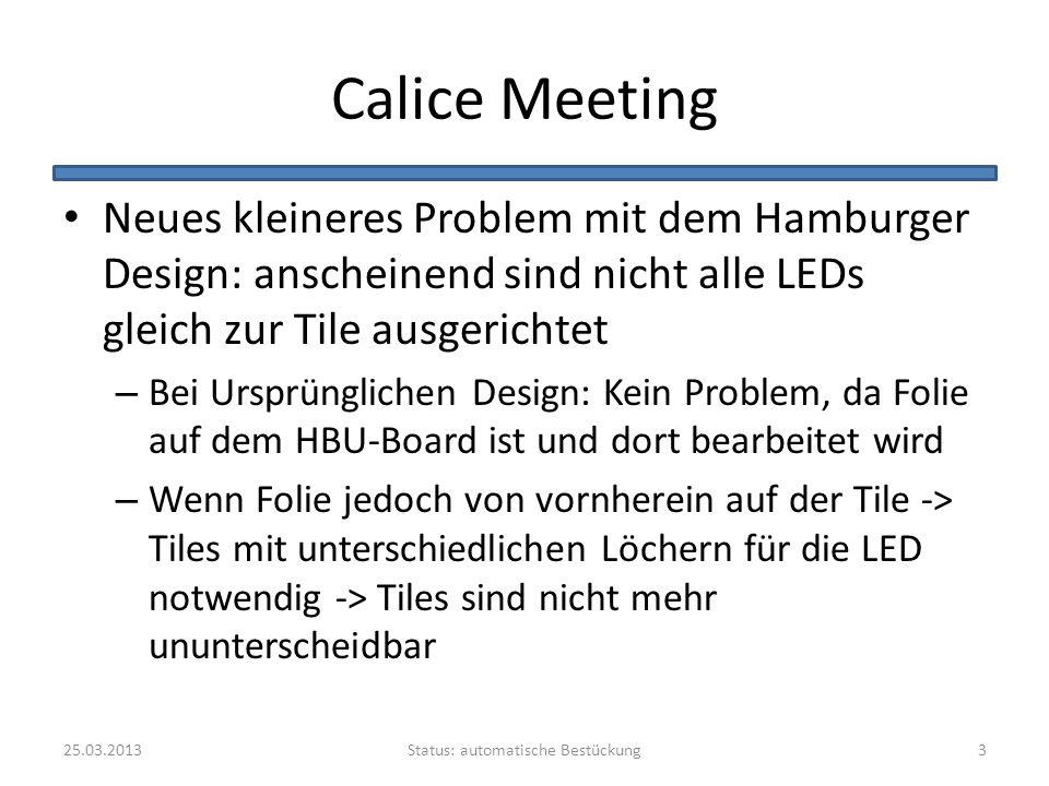 Calice Meeting Neues kleineres Problem mit dem Hamburger Design: anscheinend sind nicht alle LEDs gleich zur Tile ausgerichtet – Bei Ursprünglichen Design: Kein Problem, da Folie auf dem HBU-Board ist und dort bearbeitet wird – Wenn Folie jedoch von vornherein auf der Tile -> Tiles mit unterschiedlichen Löchern für die LED notwendig -> Tiles sind nicht mehr ununterscheidbar Status: automatische Bestückung25.03.20133